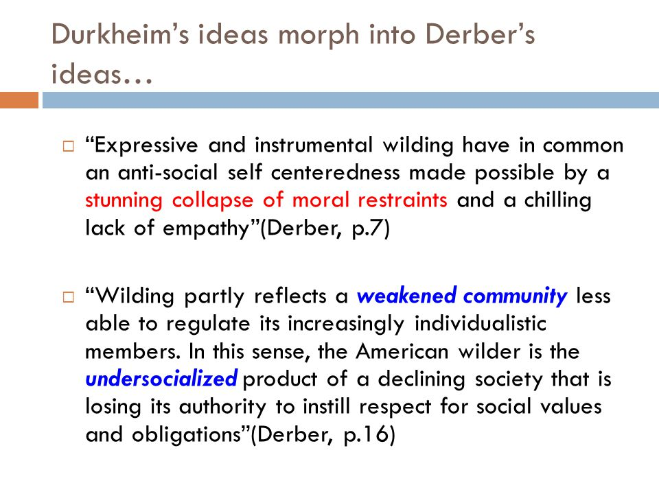 "Durkheim's ideas morph into Derber's ideas…  ""Expressive and instrumental wilding have in common an anti-social self centeredness made possible by a"