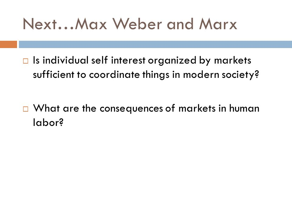 Next…Max Weber and Marx  Is individual self interest organized by markets sufficient to coordinate things in modern society?  What are the consequen