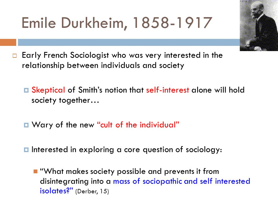 Emile Durkheim, 1858-1917  Early French Sociologist who was very interested in the relationship between individuals and society  Skeptical of Smith'