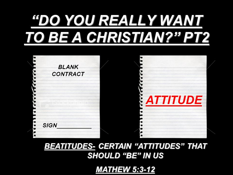 DO YOU REALLY WANT TO BE A CHRISTIAN PT2 BLANK CONTRACT SIGN___________ ATTITUDE BEATITUDES- CERTAIN ATTITUDES THAT SHOULD BE IN US MATHEW 5:3-12