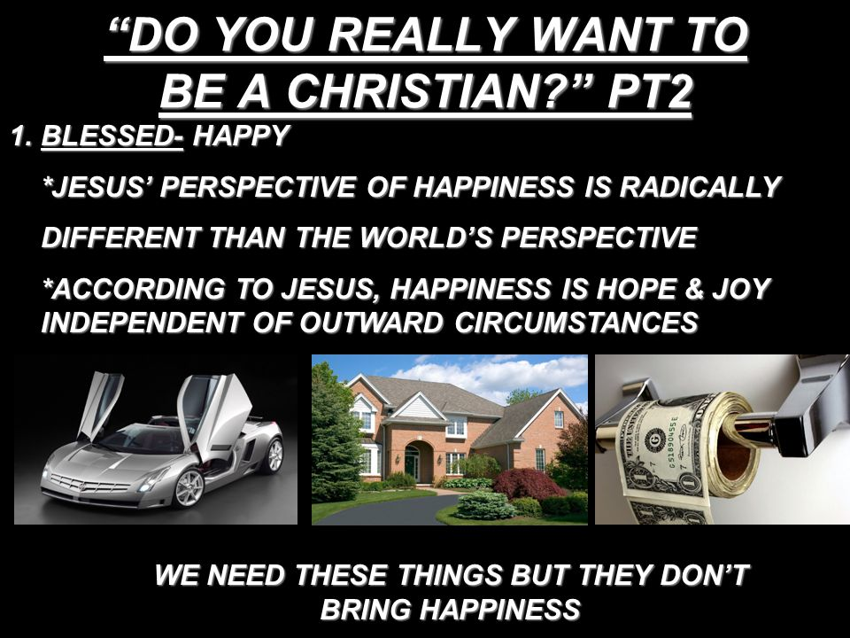 DO YOU REALLY WANT TO BE A CHRISTIAN PT2 1.BLESSED- HAPPY *JESUS' PERSPECTIVE OF HAPPINESS IS RADICALLY DIFFERENT THAN THE WORLD'S PERSPECTIVE *ACCORDING TO JESUS, HAPPINESS IS HOPE & JOY INDEPENDENT OF OUTWARD CIRCUMSTANCES WE NEED THESE THINGS BUT THEY DON'T BRING HAPPINESS