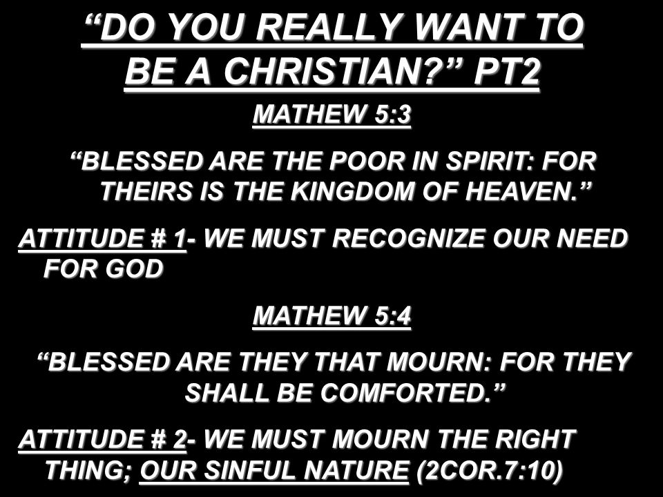 DO YOU REALLY WANT TO BE A CHRISTIAN PT2 MATHEW 5:3 BLESSED ARE THE POOR IN SPIRIT: FOR THEIRS IS THE KINGDOM OF HEAVEN. ATTITUDE # 1- WE MUST RECOGNIZE OUR NEED FOR GOD MATHEW 5:4 BLESSED ARE THEY THAT MOURN: FOR THEY SHALL BE COMFORTED. ATTITUDE # 2- WE MUST MOURN THE RIGHT THING; OUR SINFUL NATURE (2COR.7:10)