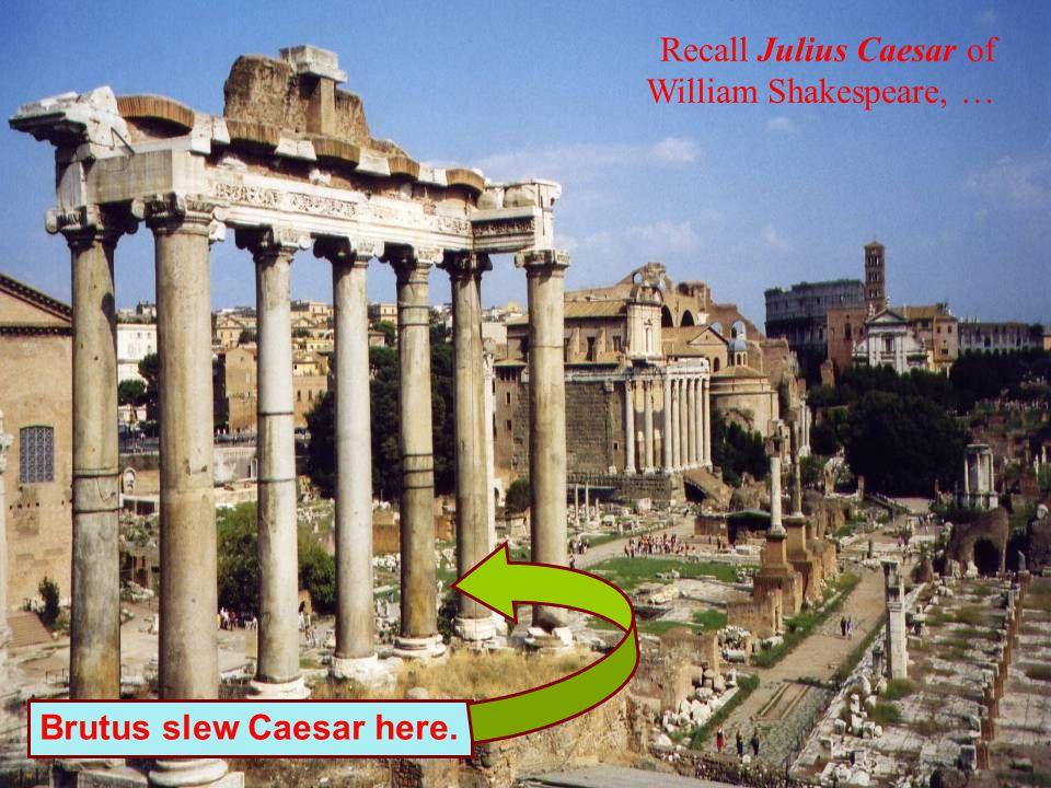 Recall Julius Caesar of William Shakespeare, … Brutus slew Caesar here.