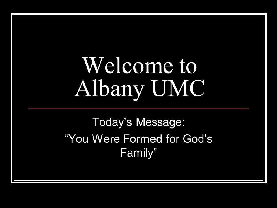 Welcome to Albany UMC Today's Message: You Were Formed for God's Family