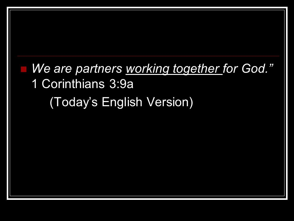 We are partners working together for God. 1 Corinthians 3:9a (Today's English Version)
