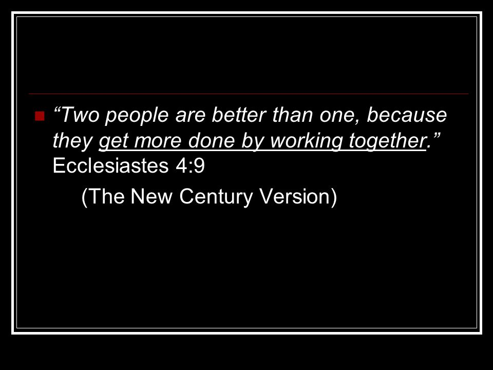 Two people are better than one, because they get more done by working together. Ecclesiastes 4:9 (The New Century Version)