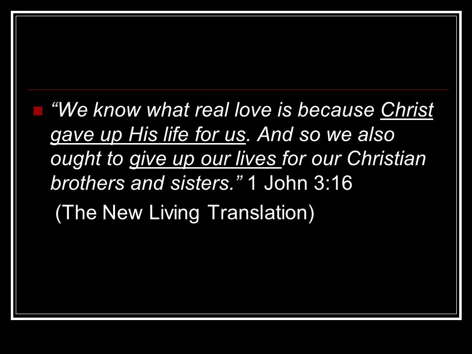 We know what real love is because Christ gave up His life for us.