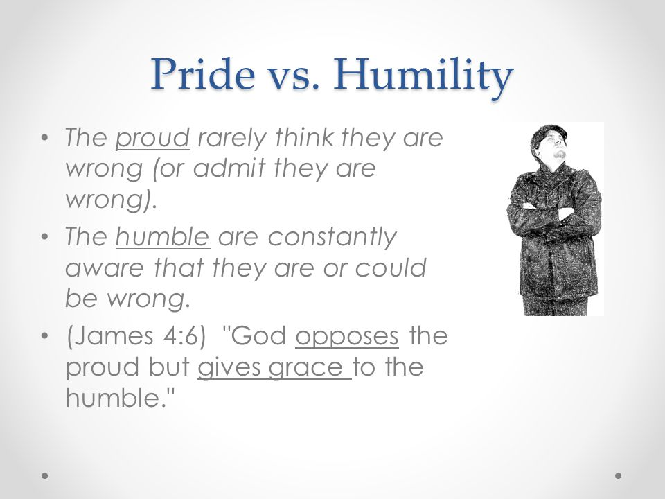 Pride vs. Humility The proud rarely think they are wrong (or admit they are wrong).