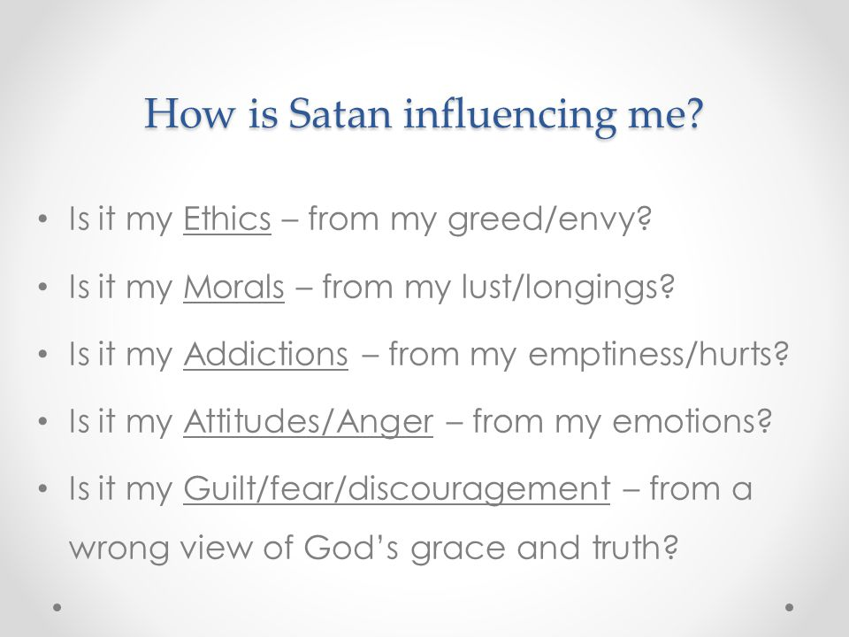 How is Satan influencing me. Is it my Ethics – from my greed/envy.