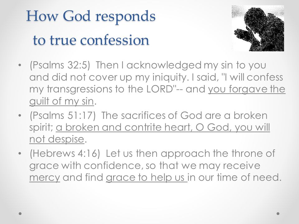 How God responds to true confession (Psalms 32:5) Then I acknowledged my sin to you and did not cover up my iniquity.