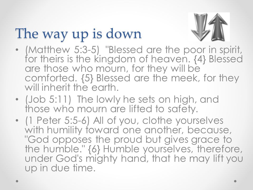 The way up is down (Matthew 5:3-5) Blessed are the poor in spirit, for theirs is the kingdom of heaven.