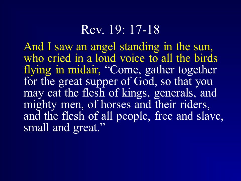 "Rev. 19: 17-18 And I saw an angel standing in the sun, who cried in a loud voice to all the birds flying in midair, ""Come, gather together for the gre"