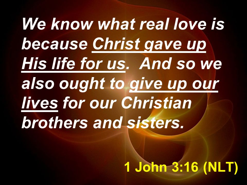 1 John 3:16 (NLT) We know what real love is because Christ gave up His life for us.
