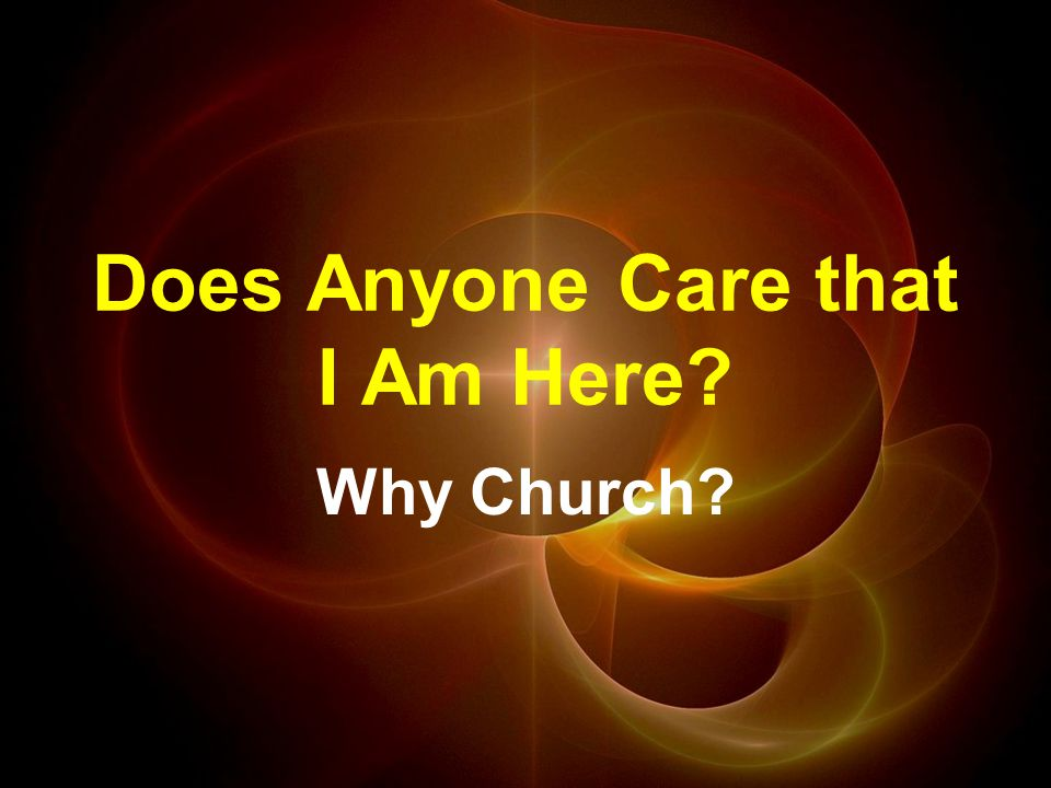 Does Anyone Care that I Am Here Why Church