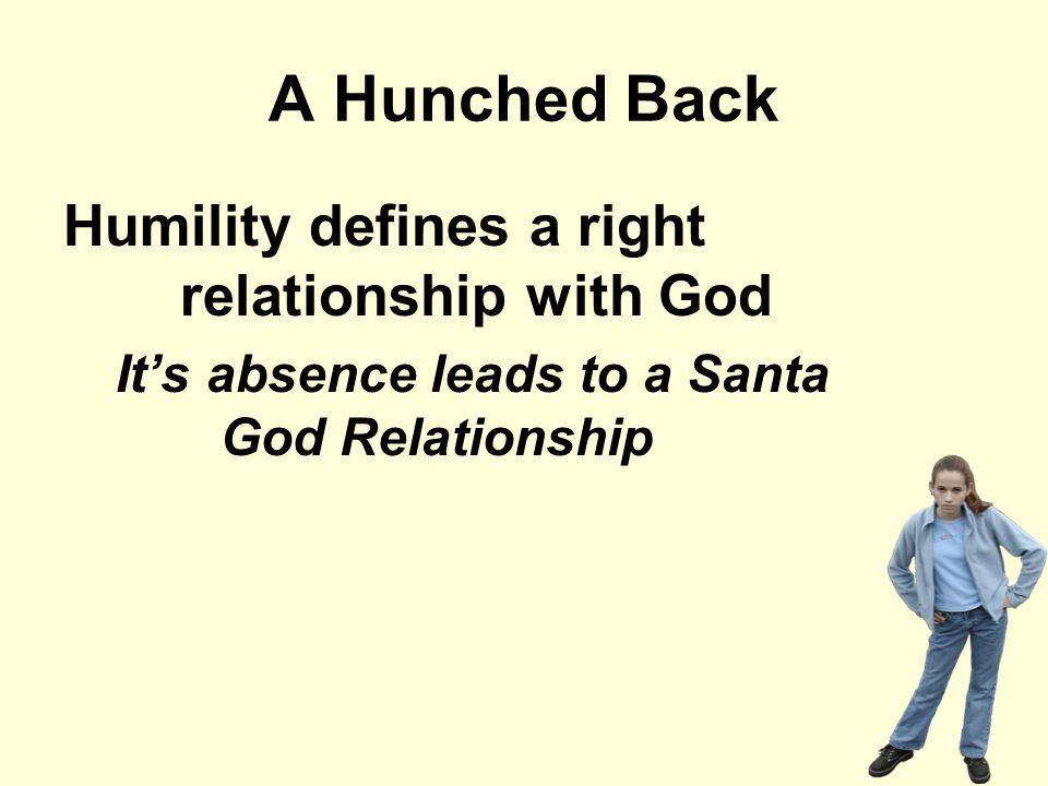 A Hunched Back Humility defines a right relationship with God It's absence leads to a Santa God Relationship