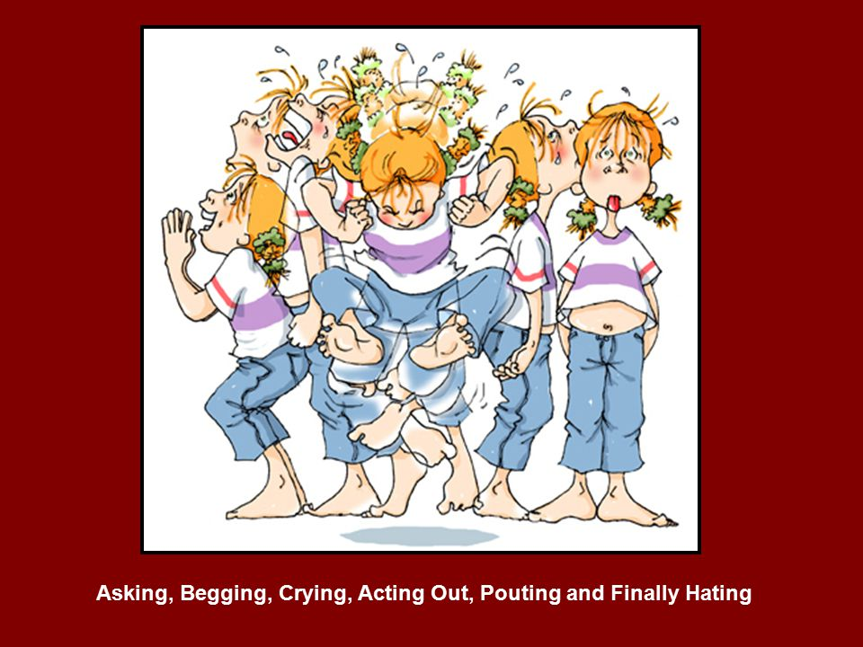 Asking, Begging, Crying, Acting Out, Pouting and Finally Hating