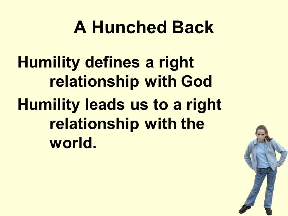 A Hunched Back Humility defines a right relationship with God Humility leads us to a right relationship with the world.