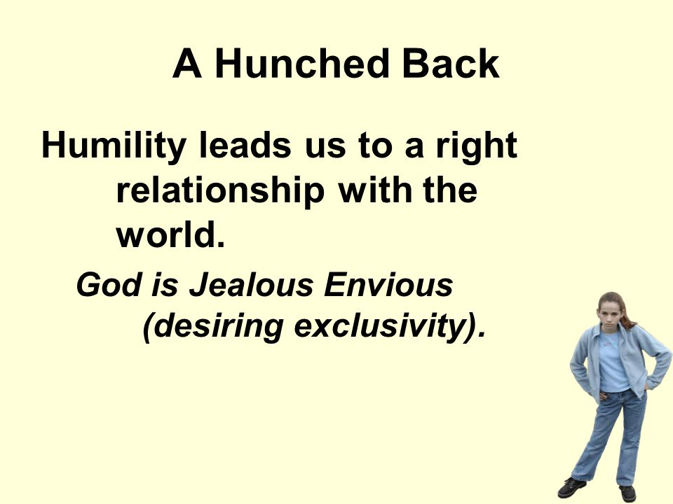 A Hunched Back Humility leads us to a right relationship with the world. God is Jealous Envious (desiring exclusivity).