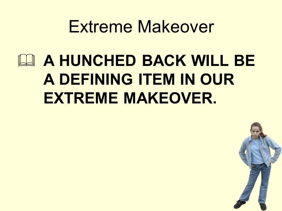 Extreme Makeover  A HUNCHED BACK WILL BE A DEFINING ITEM IN OUR EXTREME MAKEOVER.