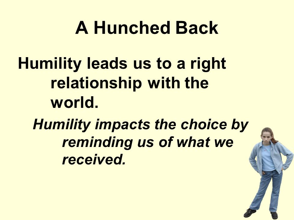 A Hunched Back Humility leads us to a right relationship with the world. Humility impacts the choice by reminding us of what we received.