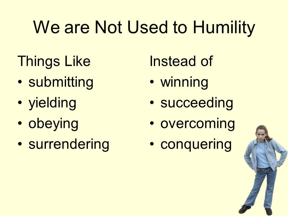 We are Not Used to Humility Things Like submitting yielding obeying surrendering Instead of winning succeeding overcoming conquering