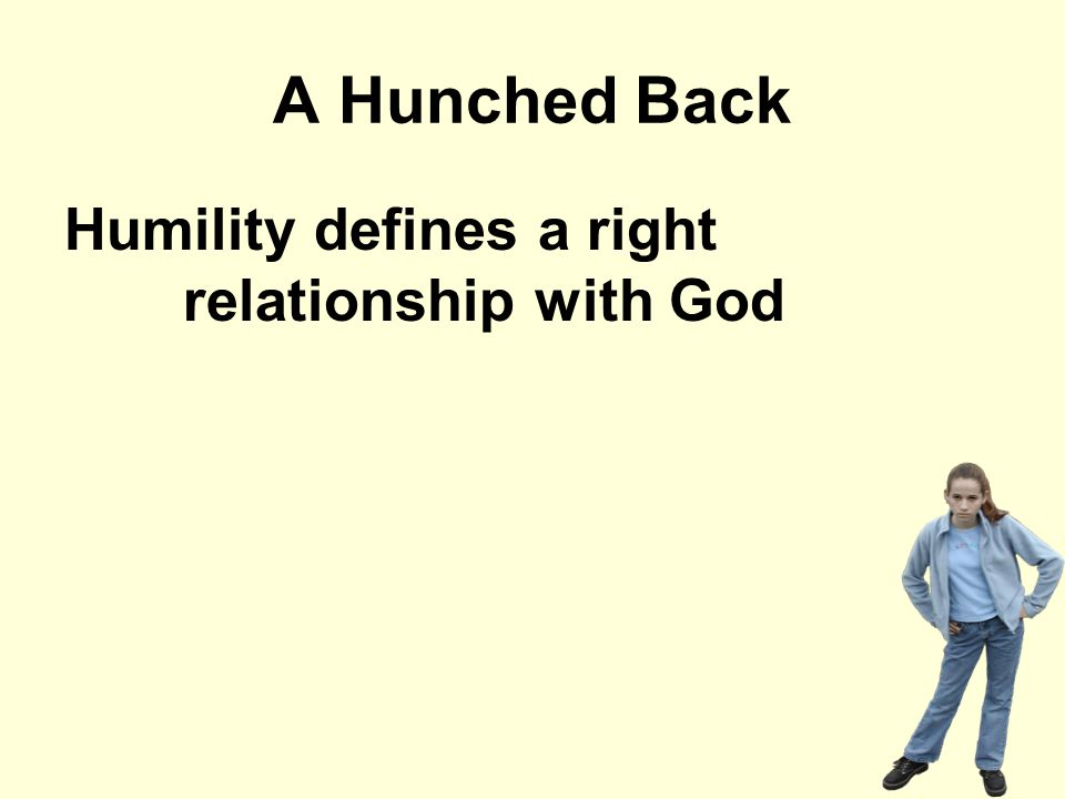 A Hunched Back Humility defines a right relationship with God