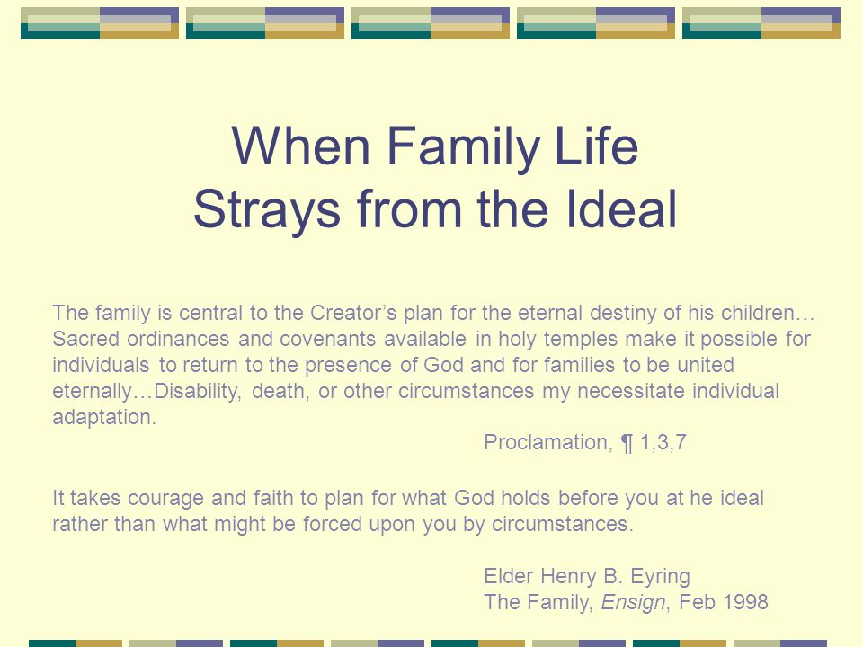 When Family Life Strays from the Ideal The family is central to the Creator's plan for the eternal destiny of his children… Sacred ordinances and covenants available in holy temples make it possible for individuals to return to the presence of God and for families to be united eternally…Disability, death, or other circumstances my necessitate individual adaptation.