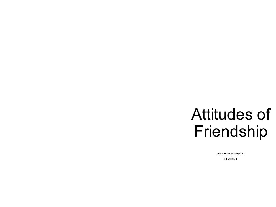 Attitudes of Friendship Some notes on Chapter 1 Be With Me