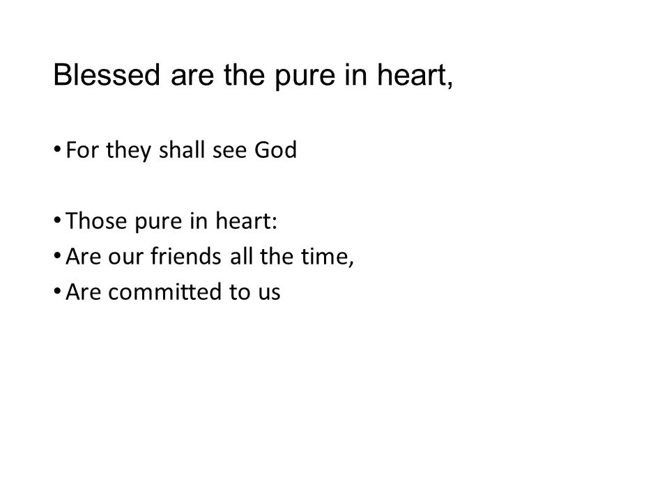 Blessed are the pure in heart, For they shall see God Those pure in heart: Are our friends all the time, Are committed to us