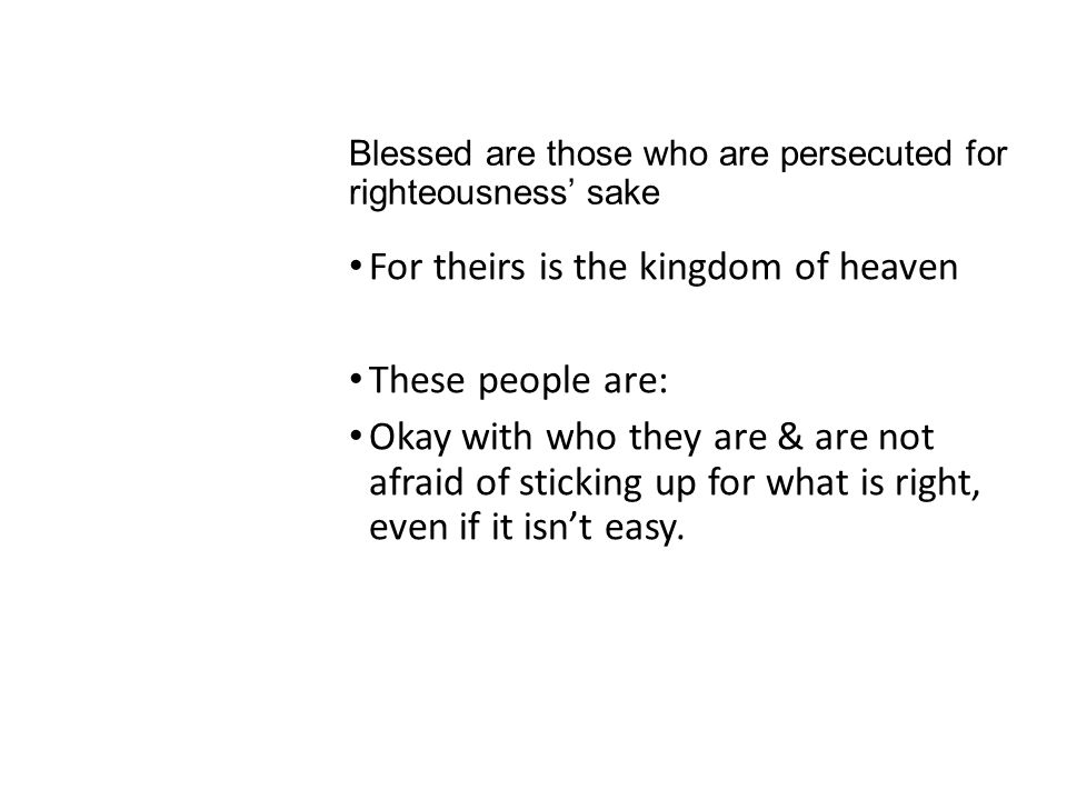 Blessed are those who are persecuted for righteousness' sake For theirs is the kingdom of heaven These people are: Okay with who they are & are not af