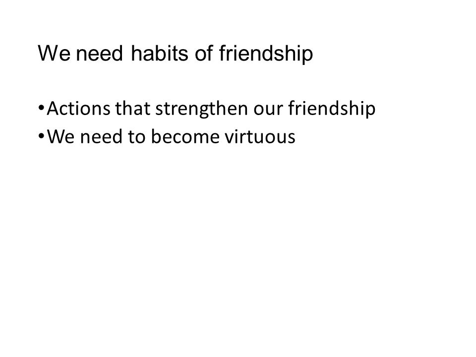 We need habits of friendship Actions that strengthen our friendship We need to become virtuous