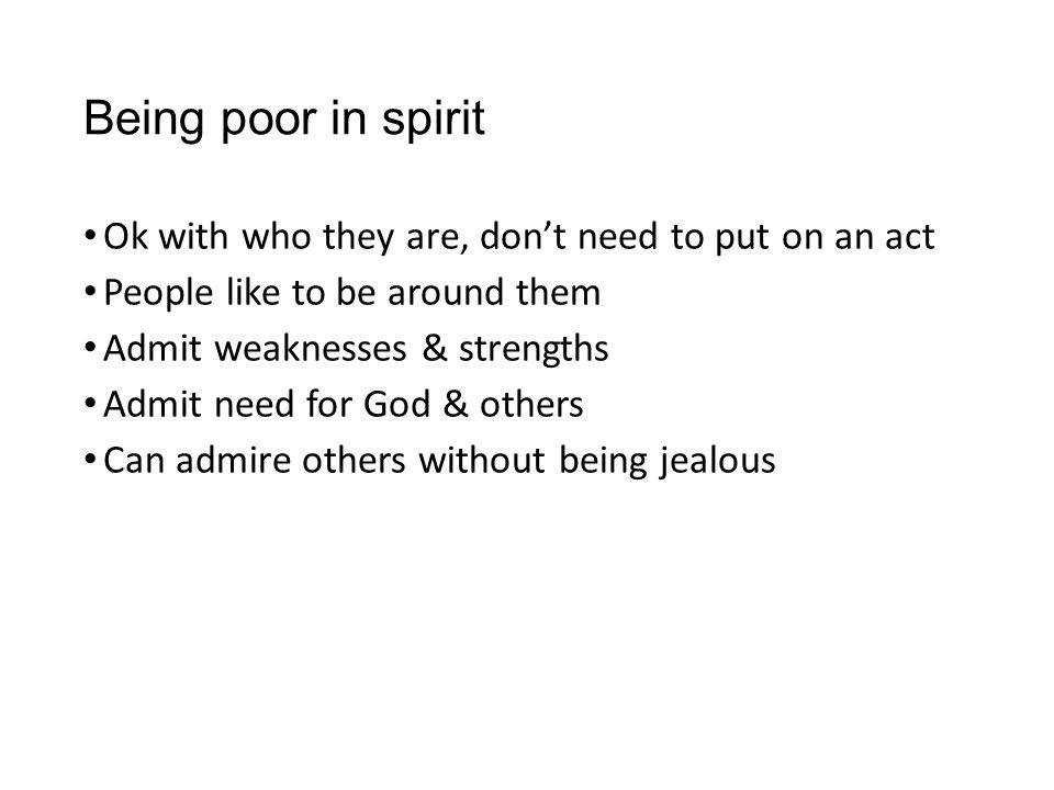 Being poor in spirit Ok with who they are, don't need to put on an act People like to be around them Admit weaknesses & strengths Admit need for God &