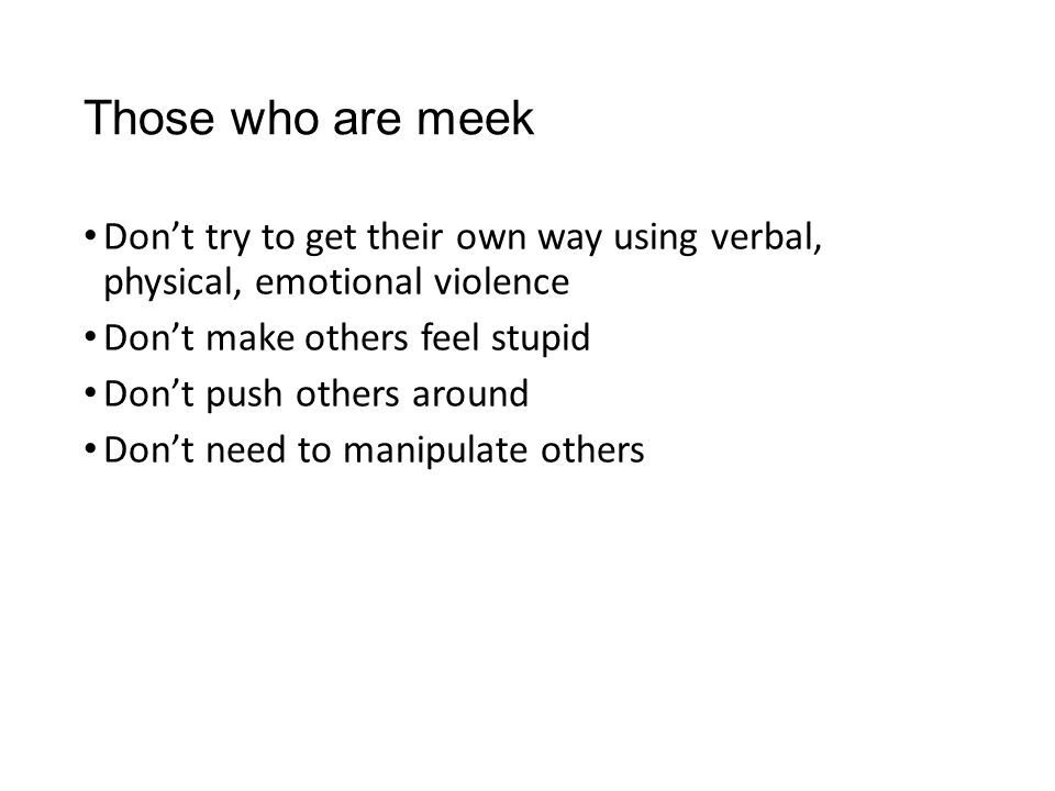 Those who are meek Don't try to get their own way using verbal, physical, emotional violence Don't make others feel stupid Don't push others around Do