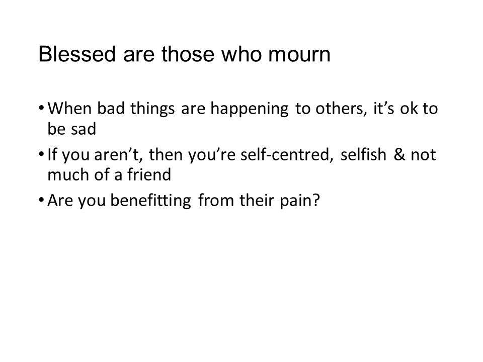 Blessed are those who mourn When bad things are happening to others, it's ok to be sad If you aren't, then you're self-centred, selfish & not much of