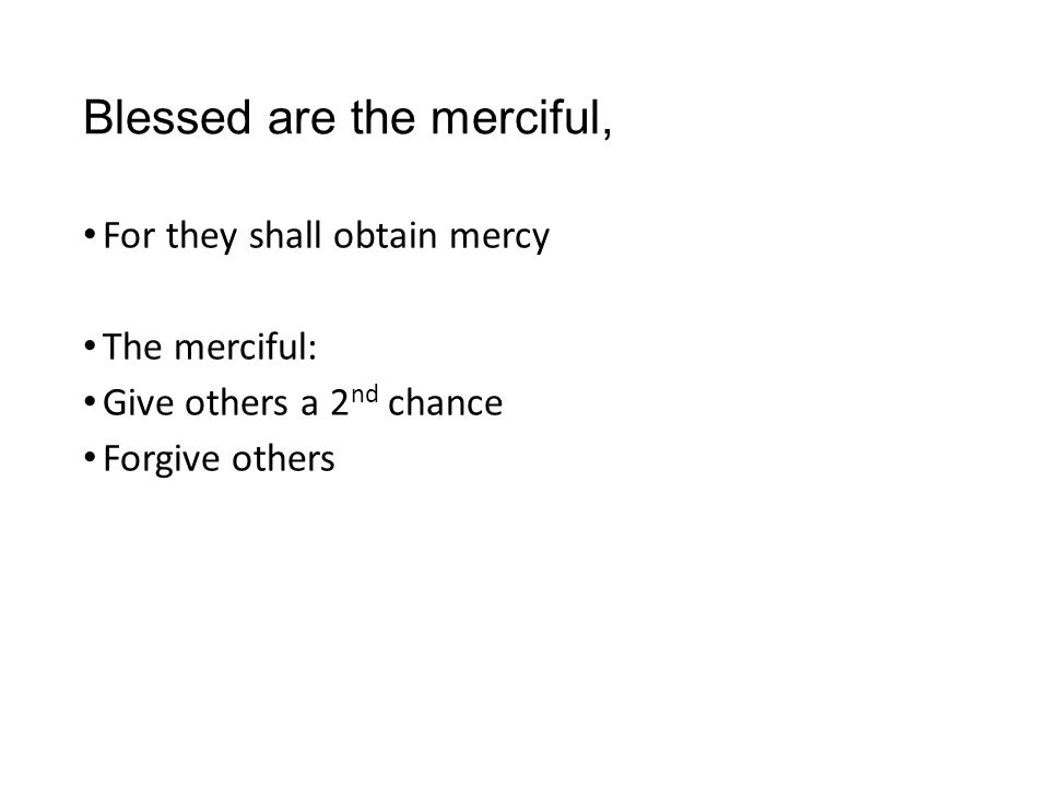 Blessed are the merciful, For they shall obtain mercy The merciful: Give others a 2 nd chance Forgive others