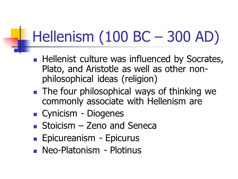 Hellenism (100 BC – 300 AD) Hellenist culture was influenced by Socrates, Plato, and Aristotle as well as other non- philosophical ideas (religion) The four philosophical ways of thinking we commonly associate with Hellenism are Cynicism - Diogenes Stoicism – Zeno and Seneca Epicureanism - Epicurus Neo-Platonism - Plotinus
