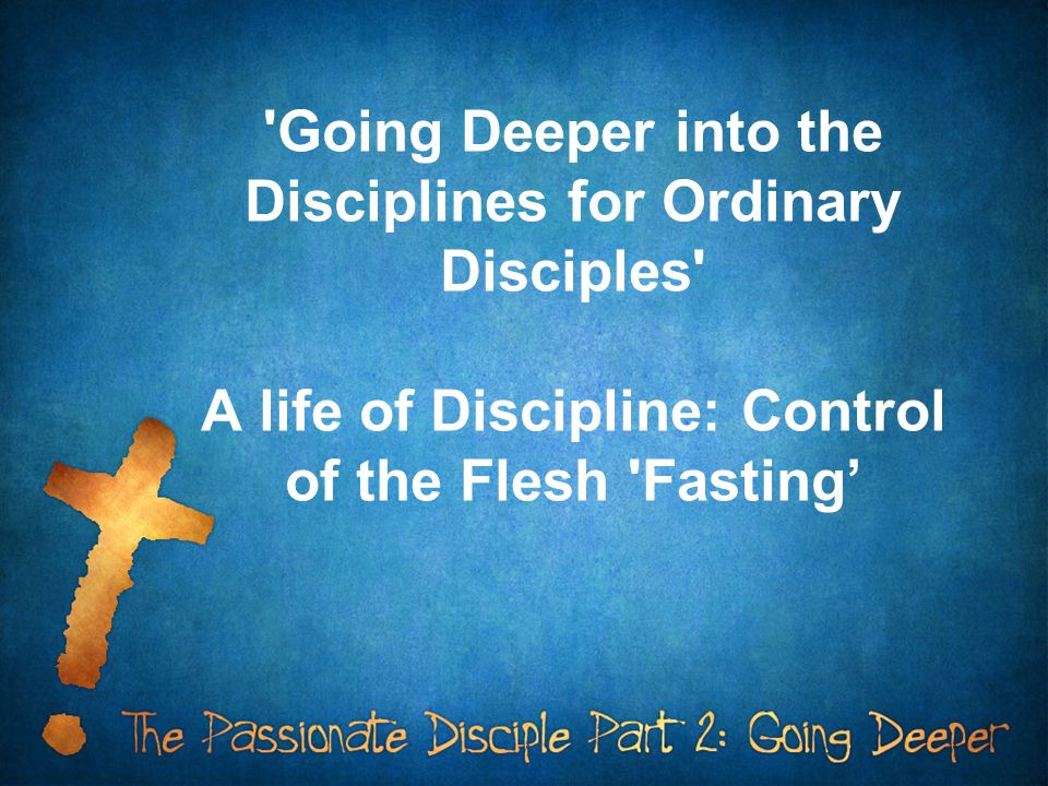 Going Deeper into the Disciplines for Ordinary Disciples A life of Discipline: Control of the Flesh Fasting'