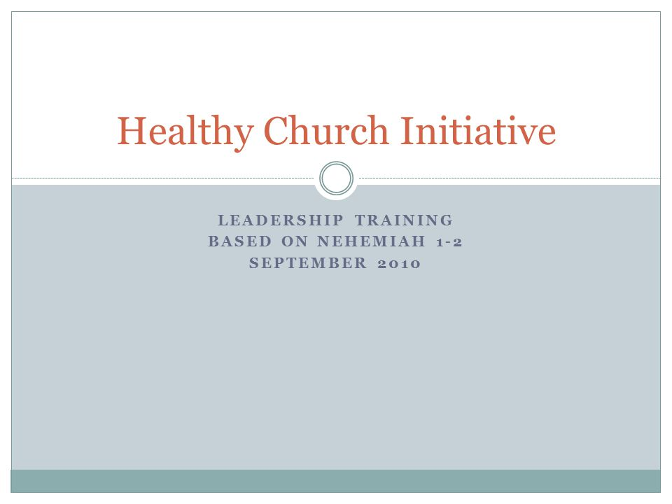 LEADERSHIP TRAINING BASED ON NEHEMIAH 1-2 SEPTEMBER 2010 Healthy Church Initiative