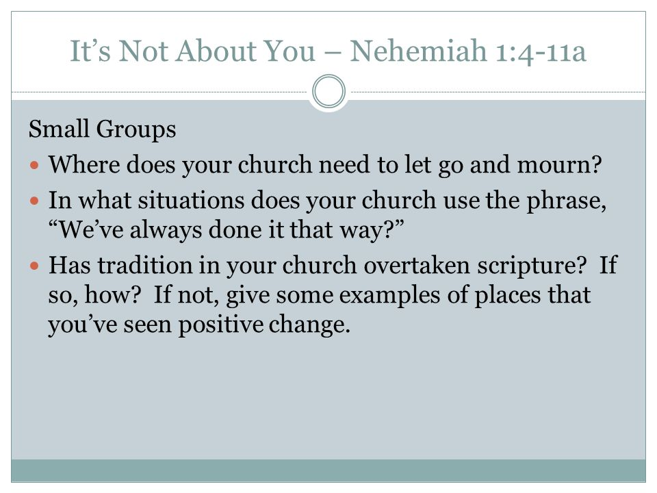 It's Not About You – Nehemiah 1:4-11a Small Groups Where does your church need to let go and mourn.