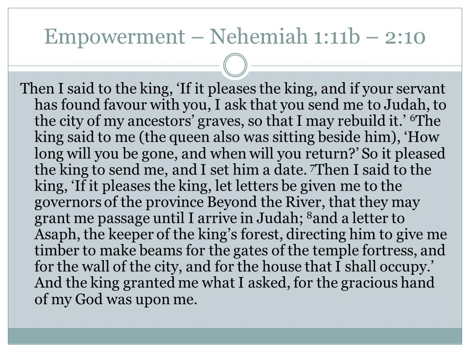 Empowerment – Nehemiah 1:11b – 2:10 Then I said to the king, 'If it pleases the king, and if your servant has found favour with you, I ask that you send me to Judah, to the city of my ancestors' graves, so that I may rebuild it.' 6 The king said to me (the queen also was sitting beside him), 'How long will you be gone, and when will you return ' So it pleased the king to send me, and I set him a date.