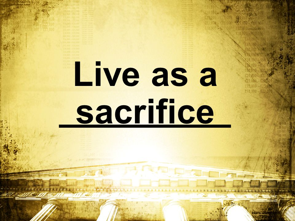 Live as a _________ sacrifice