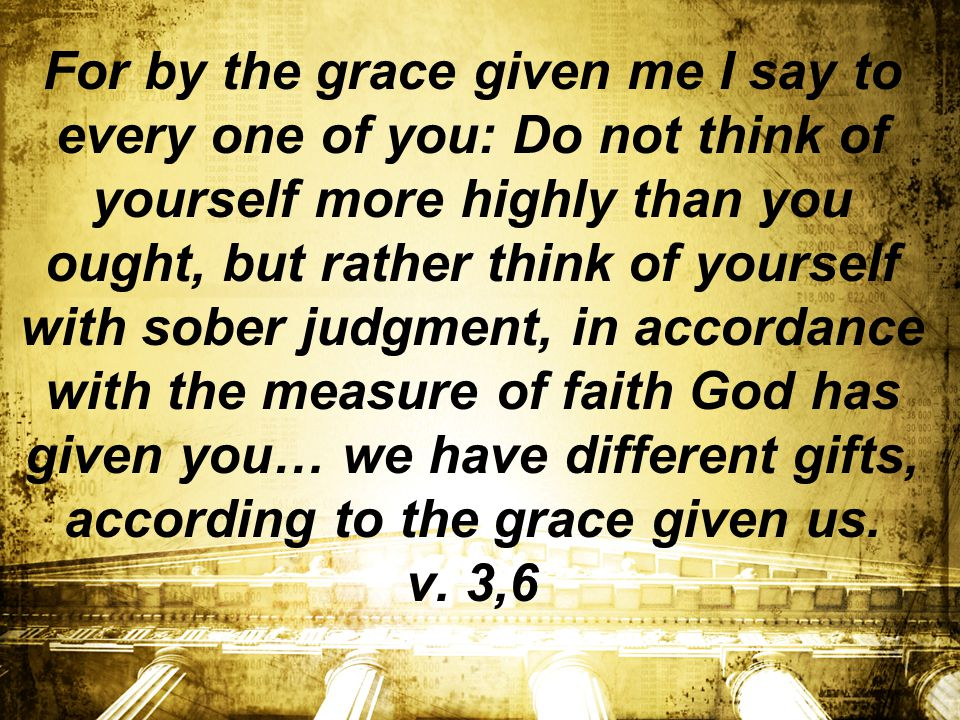 For by the grace given me I say to every one of you: Do not think of yourself more highly than you ought, but rather think of yourself with sober judgment, in accordance with the measure of faith God has given you… we have different gifts, according to the grace given us.