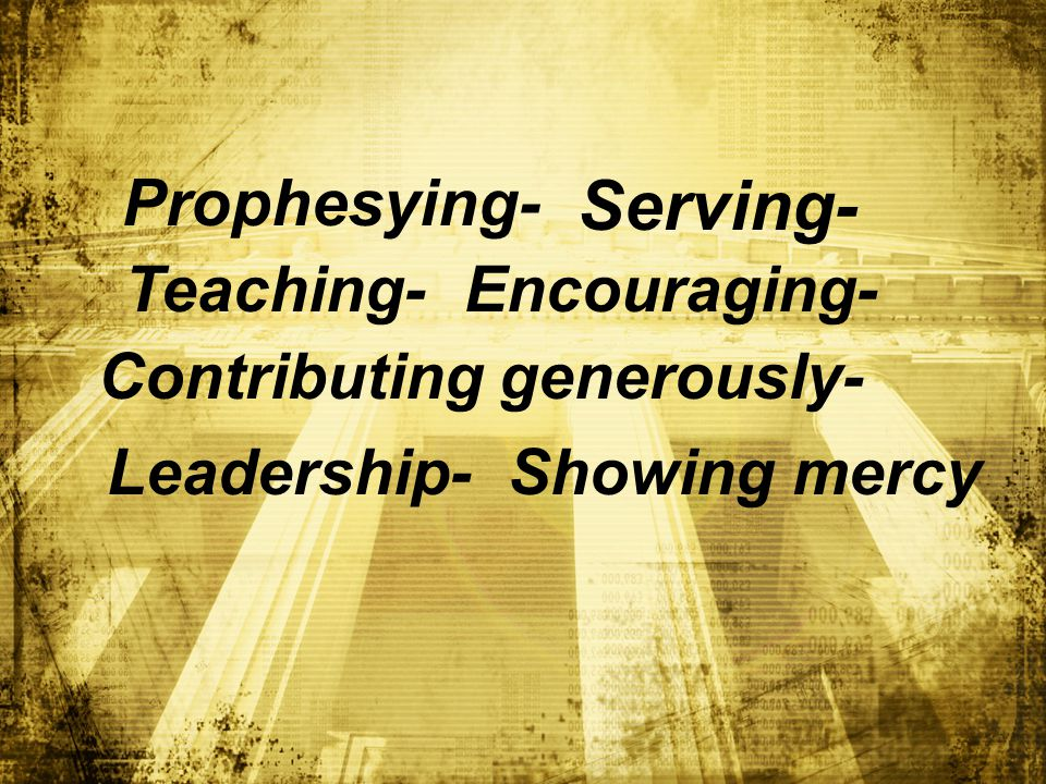 Prophesying- Serving- Teaching-Encouraging- Contributing generously- Leadership-Showing mercy
