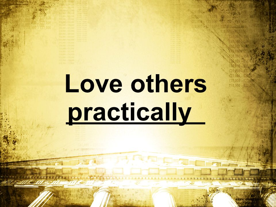 Love others ___________ practically