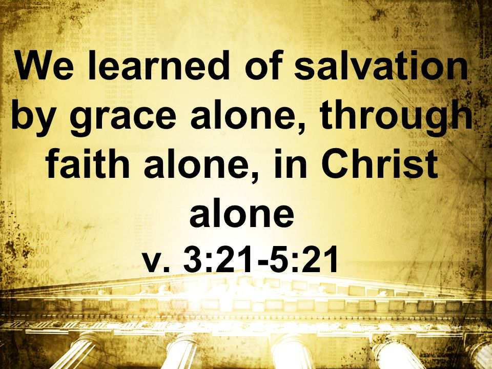We learned of salvation by grace alone, through faith alone, in Christ alone v. 3:21-5:21