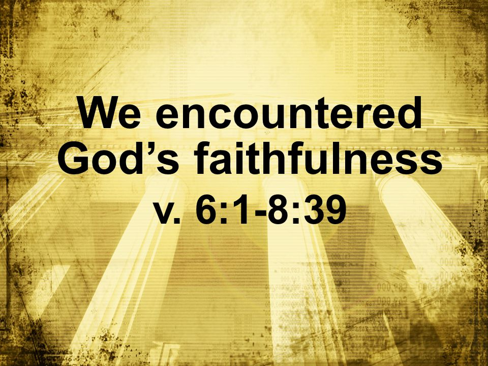 We encountered God's faithfulness v. 6:1-8:39
