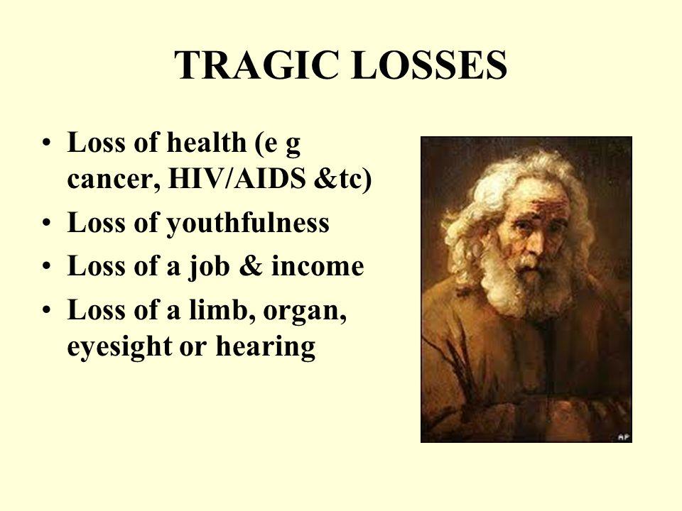 TRAGIC LOSSES Loss of health (e g cancer, HIV/AIDS &tc) Loss of youthfulness Loss of a job & income Loss of a limb, organ, eyesight or hearing