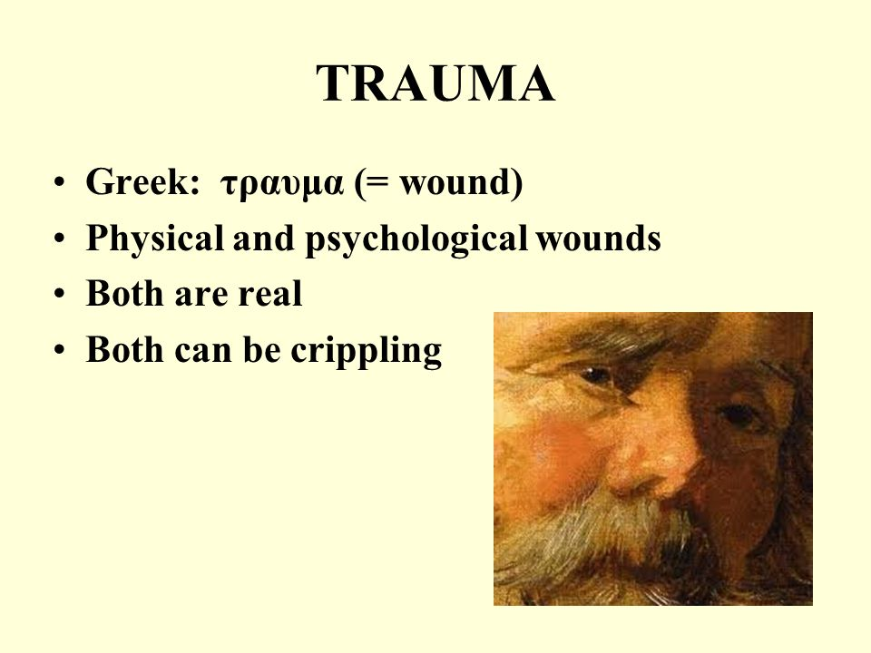 TRAUMA Greek: τραυμα (= wound) Physical and psychological wounds Both are real Both can be crippling