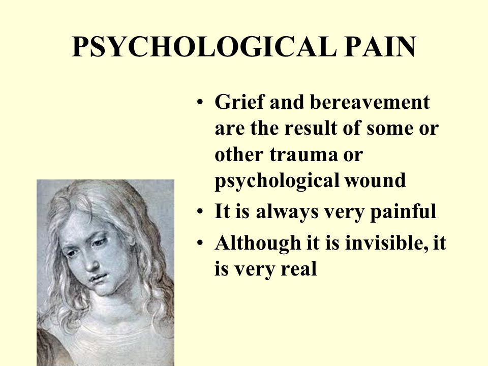 PSYCHOLOGICAL PAIN Grief and bereavement are the result of some or other trauma or psychological wound It is always very painful Although it is invisible, it is very real