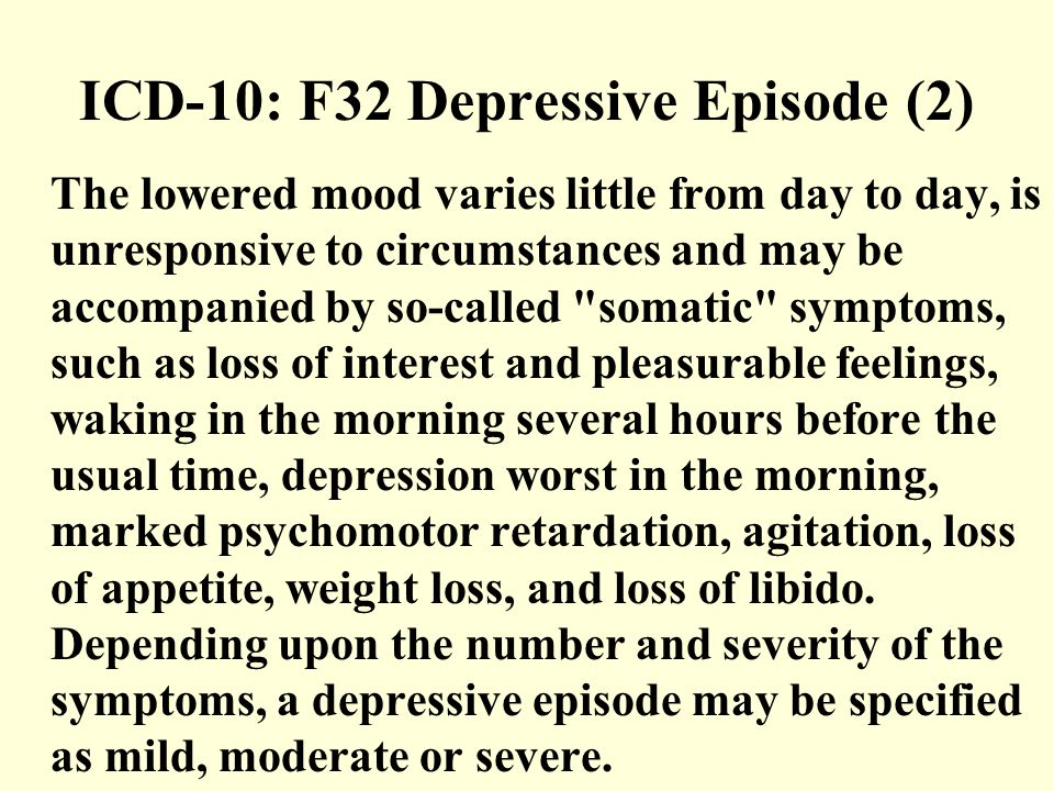 ICD-10: F32 Depressive Episode (2) The lowered mood varies little from day to day, is unresponsive to circumstances and may be accompanied by so-called somatic symptoms, such as loss of interest and pleasurable feelings, waking in the morning several hours before the usual time, depression worst in the morning, marked psychomotor retardation, agitation, loss of appetite, weight loss, and loss of libido.